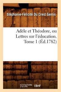 Ad�le Et Th�odore, Ou Lettres Sur l'�ducation. Tome 1 (�d.1782)