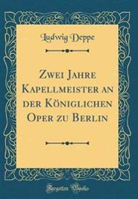 Zwei Jahre Kapellmeister an der Königlichen Oper zu Berlin (Classic Reprint)