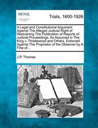 A Legal and Constitutional Argument Against the Alleged Judicial Right of Restraining the Publication of Reports of Judicial Proceedings, as Assumed in the King V. Thistlewood and Others, Enforced Against the Proprietor of the Observer by a Fine Of...