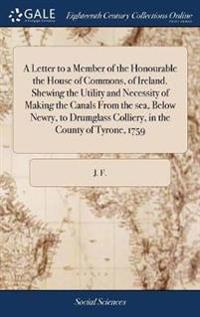A Letter to a Member of the Honourable the House of Commons, of Ireland. Shewing the Utility and Necessity of Making the Canals from the Sea, Below Newry, to Drumglass Colliery, in the County of Tyrone, 1759
