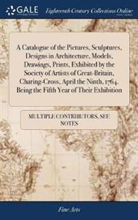 A Catalogue of the Pictures, Sculptures, Designs in Architecture, Models, Drawings, Prints, Exhibited by the Society of Artists of Great-Britain, Charing-Cross, April the Ninth, 1764. Being the Fifth Year of Their Exhibition