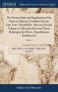 The Present State and Regulations of the Church of Russia. Establish'd by the Late Tsar's Royal Edict. Also in a Second Volume a Collection of Several Tracts Relating to His Fleets, Expedition to Derbent of 2; Volume 2