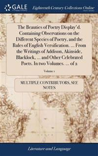 The Beauties of Poetry Display'd. Containing Observations on the Different Species of Poetry, and the Rules of English Versification. ... from the Writings of Addison, Akinside, Blacklock, ... and Other Celebrated Poets. in Two Volumes. ... of 2; Volume 1