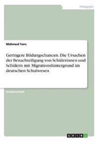 Geringere Bildungschancen. Die Ursachen der Benachteiligung von Schülerinnen und Schülern mit Migrationshintergrund im deutschen Schulwesen
