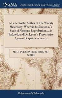 A Letter to the Author of the Weekly Miscellany. Wherein His Notion of a State of Absolute Reprobation, ... Is Refuted; And Dr. Lucas's Preservative Against Despair Vindicated