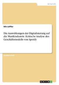 Die Auswirkungen der Digitalisierung auf die Musikindustrie. Kritische Analyse des Geschäftsmodells von Spotify