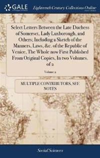 Select Letters Between the Late Duchess of Somerset, Lady Luxborough, and Others; Including a Sketch of the Manners, Laws, &c. of the Republic of Venice, the Whole Now First Published from Original Copies, in Two Volumes. of 2; Volume 2