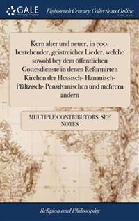 Kern alter und neuer, in 700. bestehender, geistreicher Lieder, welche sowohl bey dem offentlichen Gottesdienste in denen Reformirten Kirchen der Hessisch- Hanauisch- Pfaltzisch- Pensilvanischen und mehrern andern