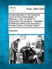 A Case Decided in the Supreme Court of the United States, in February, 1793. in Which Is Discussed the Question-Whether a State Be Liable to Be Sued
