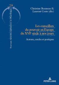 Les Conseillers Du Pouvoir En Europe Du Xvie Siècle À Nos Jours: Acteurs, Cercles Et Pratiques