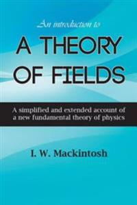 Introduction to A Theory of Fields