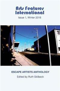 Arts Features International, Issue 1, Winter 2018, 'escape Artists Anthology'