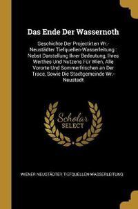 Das Ende Der Wassernoth: Geschichte Der Projectirten Wr.-Neustädter Tiefquellen-Wasserleitung: Nebst Darstellung Ihrer Bedeutung, Ihres Werthes