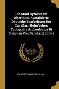 Die Stadt Syrakus Im Alterthum Autorisierte Deutsche Bearbeitung Der Cavallari-Holm'schen Topografia Archeologica Di Siracusa Von Bernhard Lupus