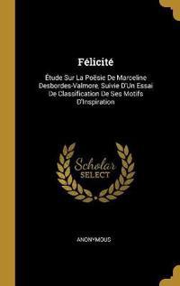 Félicité: Étude Sur La Poësie de Marceline Desbordes-Valmore, Suivie d'Un Essai de Classification de Ses Motifs d'Inspiration