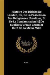 Histoire Des Diables de Loudun, Ou, de la Possession Des Religieuses Ursulines, Et de la Condamnation [&] Du Suplice d'Urbain Grandier Curé de la Mème
