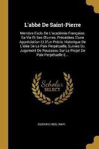 L'Abbé de Saint-Pierre: Membre Exclu de l'Académie Française, Sa Vie Et Ses Oeuvres, Précédées d'Une Appréciation Et d'Un Précis Historique de