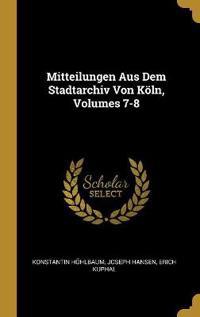 Mitteilungen Aus Dem Stadtarchiv Von Köln, Volumes 7-8