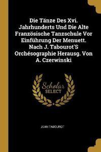 Die Tänze Des XVI. Jahrhunderts Und Die Alte Französische Tanzschule VOR Einführung Der Menuett. Nach J. Tabourot's Orchésographie Herausg. Von A. Cze