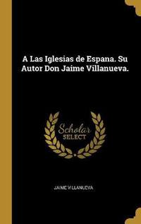 A Las Iglesias de Espana. Su Autor Don Jaime Villanueva.