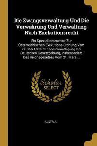 Die Zwangsverwaltung Und Die Verwahrung Und Verwaltung Nach Exekutionsrecht: Ein Spezialkommentar Zur Österreichischen Exekutions-Ordnung Vom 27. Mai