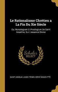 Le Rationalisme Chrétien a la Fin Du XIE Siècle: Ou, Monologium Et Proslogium de Saint Anselme, Sur l'Essence Divine