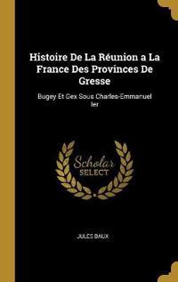 Histoire de la Réunion a la France Des Provinces de Gresse: Bugey Et Gex Sous Charles-Emmanuel Ier