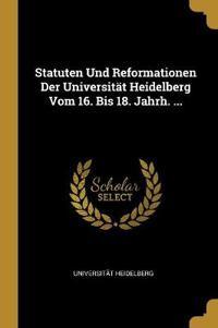 Statuten Und Reformationen Der Universität Heidelberg Vom 16. Bis 18. Jahrh. ...