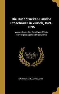 Die Buchdrucker-Familie Froschauer in Zürich, 1521-1595: Verzeichniss Der Aus Ihrer Offizin Hervorgegangenen Druckwerke