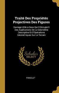 Traité Des Propriétés Projectives Des Figures: Ouvrage Utile a Ceux Qui s'Occupent Des Applications de la Géométrie Descriptive Et d'Opérations Géomét
