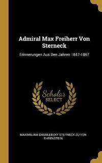 Admiral Max Freiherr Von Sterneck: Erinnerungen Aus Den Jahren 1847-1897
