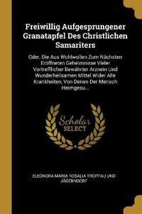 Freiwillig Aufgesprungener Granatapfel Des Christlichen Samariters: Oder, Die Aus Wohlwollen Zum Nächsten Eröffneten Geheimnisse Vieler Vortrefflicher