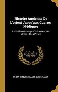 Histoire Ancienne de l'Orient Jusqu'aux Guerres Médiques: La Civilisation Assyro-Chaldéenne, Les Mèdes Et Les Perses