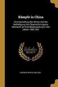 Kämpfe in China: Eine Darstellung Der Wirren Und Der Betheiligung Von Österreich-Ungarns Seemacht an Ihrer Niederwerfung in Den Jahren
