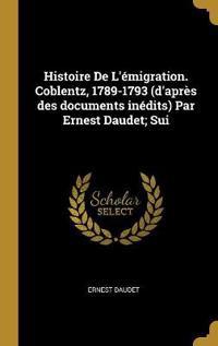 Histoire de l'Émigration. Coblentz, 1789-1793 (d'Après Des Documents Inédits) Par Ernest Daudet; Sui