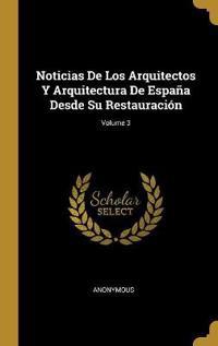 Noticias de Los Arquitectos Y Arquitectura de España Desde Su Restauración; Volume 3