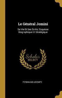 Le Général Jomini: Sa Vie Et Ses Écrits; Esquisse Biographique Et Stratégique