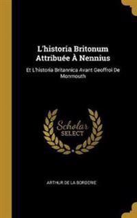 L'Historia Britonum Attribuée À Nennius: Et l'Historia Britannica Avant Geoffroi de Monmouth