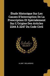 Étude Historique Sur Les Causes d'Interruption de la Prescription Et Spécialement Sur l'Origine Des Articles 2244 À 2247 Du Code Civil
