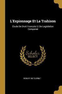 L'Espionnage Et La Trahison: Étude de Droit Francais Et de Legislation Compareé