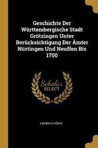 Geschichte Der Württembergische Stadt Grötzingen Unter Berücksichtigung Der Ämter Nürtingen Und Neuffen Bis 1700