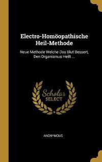 Electro-Homöopathische Heil-Methode: Neue Methode Welche Das Blut Bessert, Den Organismus Heilt ...