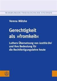 Gerechtigkeit ALS Fromkeit: Luthers Ubersetzung Von Iustitia Dei Und Ihre Bedeutung Fur Die Rechtfertigungslehre Heute
