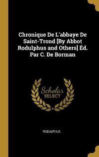 Chronique de l'Abbaye de Saint-Trond [by Abbot Rodulphus and Others] Éd. Par C. de Borman
