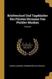 Briefwechsel Und Tagebücher Des Fürsten Hermann Von Pückler-Muskau; Volume 5