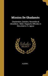 Mission de Ghadamès: (septembre, Octobre, Novembre & Décembre, 1862). Rapports Officiels Et Documents À l'Appui