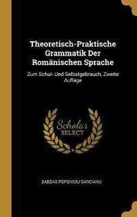 Theoretisch-Praktische Grammatik Der Romänischen Sprache: Zum Schul- Und Selbstgebrauch, Zweite Auflage