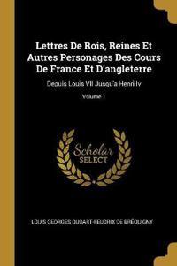 Lettres de Rois, Reines Et Autres Personages Des Cours de France Et d'Angleterre: Depuis Louis VII Jusqu'a Henri IV; Volume 1