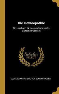 Die Homöopathie: Ein Lesebuch Für Das Gebildete, Nicht-Ärztliche Publikum