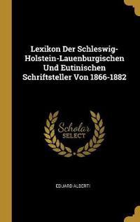 Lexikon Der Schleswig-Holstein-Lauenburgischen Und Eutinischen Schriftsteller Von 1866-1882